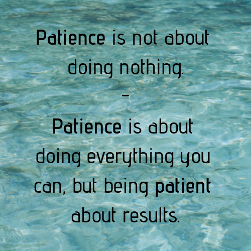 Patience is not about doing nothing. Patience is about doing everything you can, but being patient about results